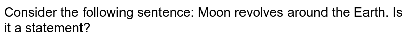 Consider the following sentence: Moon revolves around the Earth. Is it a statement?