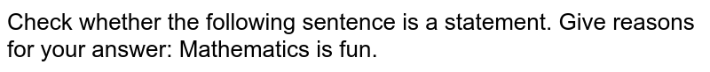 Check whether the following sentence is a  statement. Give reasons for   your answer: Mathematics is fun.