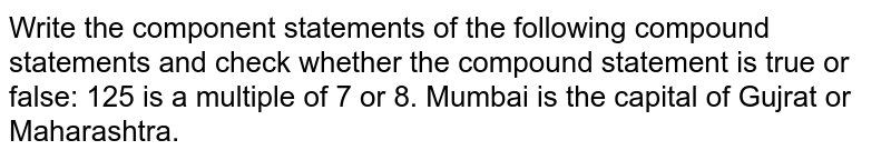 Write the component statements of the following compound statements and   check whether the compound statement is true or false: 125 is a multiple of 7 or 8. Mumbai is the capital of Gujrat or Maharashtra.