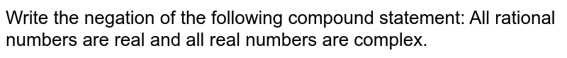 Write the negation of the following compound statement: All rational   numbers are real and all real numbers are complex.