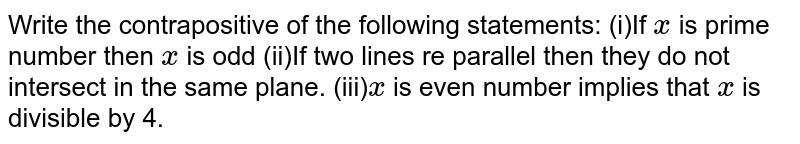 Write the contrapositive of the following statements: (i)If `x` is prime number then `x` is odd (ii)If two lines re parallel then they do not intersect in the same plane. (iii)`x` is even number implies that `x` is divisible by 4.