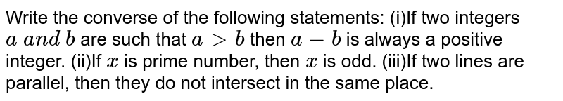 Write the converse of the following statements:  (i)If two integers `a\ a n d\ b` are such that `a > b` then `a-b` is always a positive integer. (ii)If `x` is prime number, then `x` is odd. (iii)If two lines are parallel, then they do not intersect in the same   place.