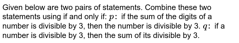 Given below are two pairs of statements. Combine these two statements   using if and only if: `p :` if the sum of the digits of a number is divisible by 3, then the number   is divisible by 3. `q :` if a number is divisible by 3, then the sum of its divisible by 3.