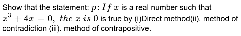 Show that the statement: `p : If\ x` is a real number such that `x^3+4x=0,\ t h e\ x\ i s\ 0` is true by (i)Direct method(ii). method   of contradiction (iii). method of contrapositive.