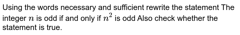 Using the words necessary and sufficient rewrite the statement The integer `n` is odd if and only if `n^2` is odd Also check whether the statement is true.