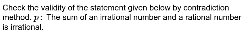 Check the validity of the statement given below by contradiction method. `p :` The sum of an irrational number and a rational number is irrational.