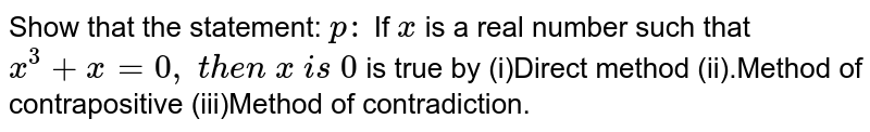 Show that the statement: `p :` If `x` is a real number such that `x^3+x=0,\ t h e n\ x\ i s\ 0` is true by (i)Direct method (ii).Method of   contrapositive  (iii)Method of contradiction.