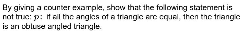 By giving a counter example, show that the following statement is not   true: `p :` if all the angles of a triangle are equal, then the triangle is an   obtuse angled triangle.