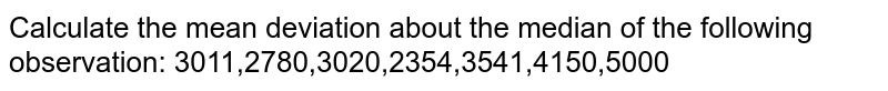 Calculate the mean deviation about the median of the following   observation: 3011,2780,3020,2354,3541,4150,5000