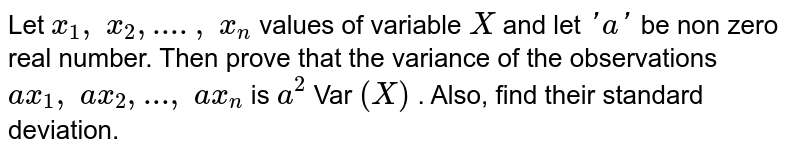 Let `x_1,\ x_2,\....,\ x_n` values of variable `X` and let `'a'` be non zero real number. Then prove that the variance of the   observations `a x_1,\ a x_2, ... ,\ a x_n` is `a^2` Var `(X)` . Also, find their standard deviation.