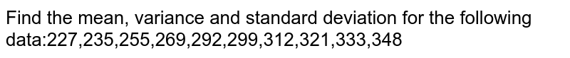 Find the mean, variance and standard deviation for the following   data:227,235,255,269,292,299,312,321,333,348
