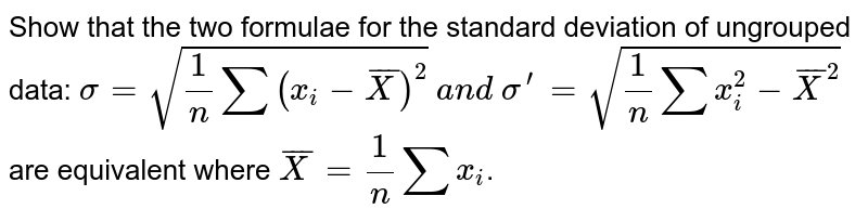 Show that the two formulae for the standard deviation of ungrouped   data: `sigma=sqrt(1/nsum(x_i- barX )^2)` `a n d\ sigma^(prime)=sqrt(1/nsumx_i^2-  barX ^2)` are equivalent where `barX =1/nsumx_i`.
