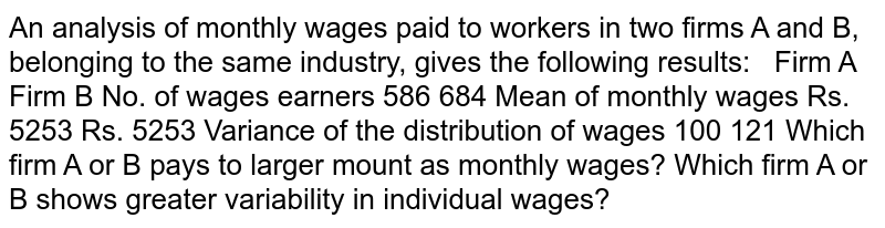 An analysis of monthly wages paid to workers in two firms A and B, belonging   to the same industry, gives the following results:       Firm A   Firm B     No. of wages earners   586   684     Mean of monthly wages   Rs. 5253   Rs. 5253     Variance of the distribution of wages   100   121    Which firm A or B pays to larger mount as monthly wages? Which firm A or B shows greater variability in individual wages?