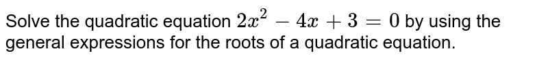 Solve the quadratic equation `2x^2-4x+3=0` by using the general expressions for the roots of   a quadratic equation.