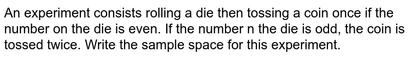 An experiment consists rolling a die then tossing   a coin once if the number on the die is even. If the number n the die is odd,   the coin is tossed twice. Write the sample space for this experiment.