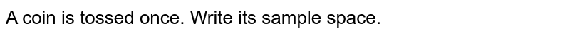 A coin is tossed once. Write its sample space.