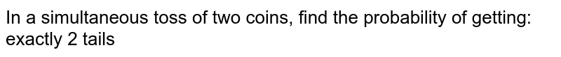 In a simultaneous toss of two coins, find the   probability of getting: exactly 2 tails