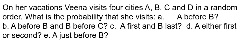 On her vacations Veena visits four cities A, B, C   and D in a random order. What is the probability that she visits: a.   A before B? b. A before B   and B before C? c. A first   and B last? d. A either first or   second? e. A just before B?