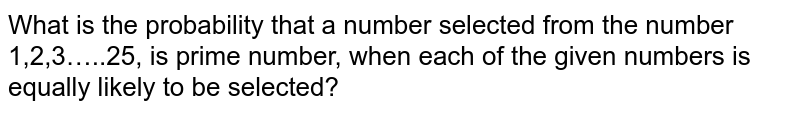 What is the probability that a number selected   from the number 1,2,3…..25, is prime number, when each of the given numbers   is equally likely to be selected?