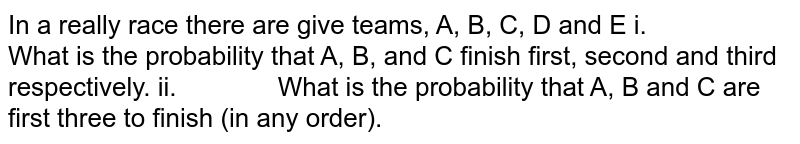 In a really race there are give teams, A, B, C, D   and E i.   What is the probability that A, B, and C finish first, second and third   respectively. ii.   What is the probability that A, B and C are first three to finish (in   any order).