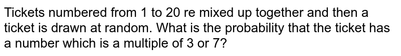 Tickets numbered from 1 to 20 re mixed up together   and then a ticket is drawn at random. What is the probability that the ticket   has a number which is a multiple of 3 or 7?