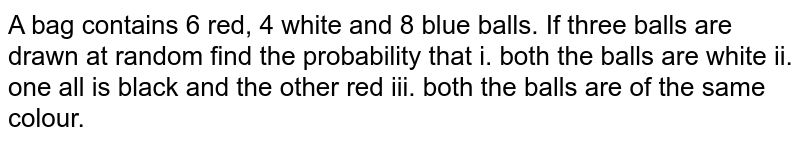 A bag contains 6 red, 4 white and 8 blue balls. If   three balls are drawn at random find the probability that i. both the balls   are white ii. one all is black and the other red iii. both the balls are of   the same colour.