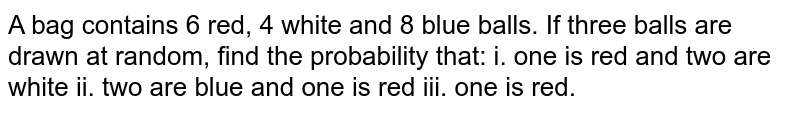 A bag   contains 6 red, 4 white and 8 blue balls. If three balls are drawn at random,   find the probability that: i. one is red and two are white ii. two are blue   and one is red iii. one is red.