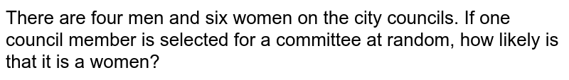 There are   four men and six women on the city councils. If one council member is   selected for a committee at random, how likely is that it is a women?