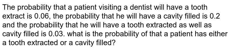 The probability that a patient visiting a dentist   will have a tooth extract is 0.06, the probability that he will have a cavity   filled is 0.2 and the probability that he will have a tooth extracted as well   as cavity filled is 0.03. what is the probability of that a patient has   either a tooth extracted or a cavity filled?