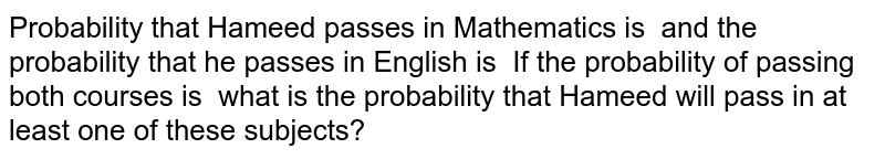 Probability that Hameed passes in Mathematics is   and the probability that he   passes in English is   If the probability of passing   both courses is   what is the probability that   Hameed will pass in at least one of these subjects?