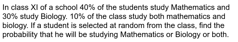 In class XI of a school 40% of the students study   Mathematics and 30% study Biology. 10% of the class study both mathematics   and biology. If a student is selected at random from the class, find the   probability that he will be studying Mathematics or Biology or both.