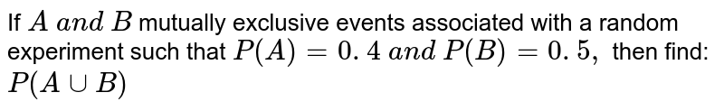 If `A\ a n d\ B` mutually   exclusive events associated with a random experiment such that `P(A)=0. 4\ a n d\ P(B)=0. 5 ,` then find: `P(AuuB)`