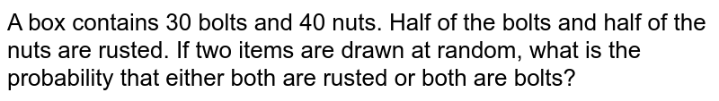 A box contains 30 bolts and 40 nuts. Half of the   bolts and half of the nuts are rusted. If two items are drawn at random, what   is the probability that either both are rusted or both are bolts?