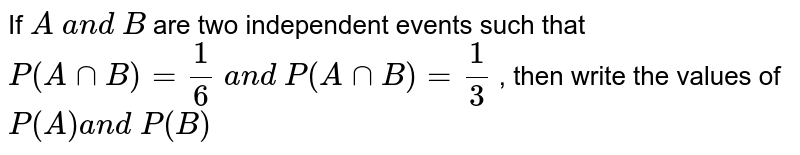 If `A\ a n d\ B` are two   independent events such that `P(AnnB)=1/6\ a n d\ P(  A nn  B )=1/3` , then write the values of `P(A)a n d\ P(B)`