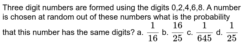 Three digit numbers are formed using the digits   0,2,4,6,8. A number is chosen at random out of these numbers what is the probability   that this number has the same digits? a. `1/(16)`    b. `(16)/(25)`    c. `1/(645)`  d.   `1/(25)`