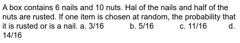A box contains 6 nails and 10 nuts. Hal of the   nails and half of the nuts are rusted. If one item is chosen at random, the   probability that it is rusted or is a nail. a. 3/16   b. 5/16 c. 11/16 d. 14/16