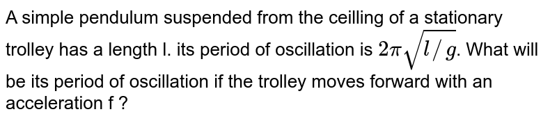 A simple pendulum suspended from the ceilling of a stationary trolley has a length l. its period of oscillation is `2pisqrt(l//g)`. What will be its period of oscillation if the trolley moves forward with an acceleration f ?