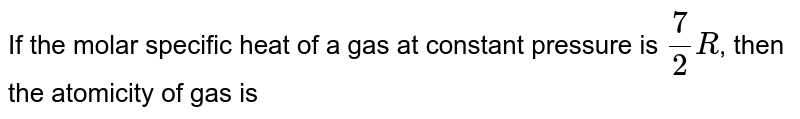 If the molar specific heat of a gas at constant pressure is `7/2R`, then the atomicity of gas is