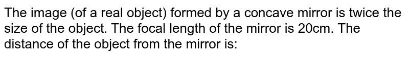 The image (of a real object) formed by a concave mirror is twice the size of the object. The focal length of the mirror is 20cm. The distance of the object from the mirror is: