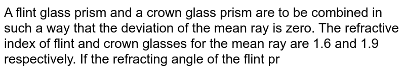 A flint glass prism and a crown glass prism are to be combined in such a way that the deviation of the mean ray is zero. The refractive index of flint and crown glasses for the mean ray are 1.6 and 1.9 respectively. If the refracting angle of the flint prism is `6^@`, what would be the refracting angle of crown prism?
