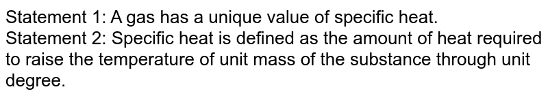 Statement 1: A gas has a unique value of specific heat. <br> Statement 2: Specific heat is defined as the amount of heat required to raise the  temperature of unit mass of the substance through unit degree.