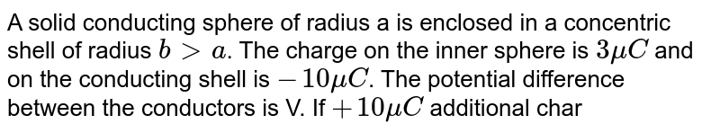 A solid conducting sphere of radius a is enclosed in a concentric shell of radius `b gt a`. The charge on the inner sphere is `3muC` and on the conducting shell is `-10muC`. The potential difference between the conductors is V. If `+10muC` additional charge is given to the outer shell, the new potential difference is