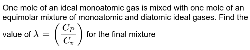 One mole of an ideal monoatomic gas is mixed with one mole of an equimolar mixture of monoatomic and diatomic ideal gases. Find the value of `lambda= (C_P /C_v)` for the final mixture