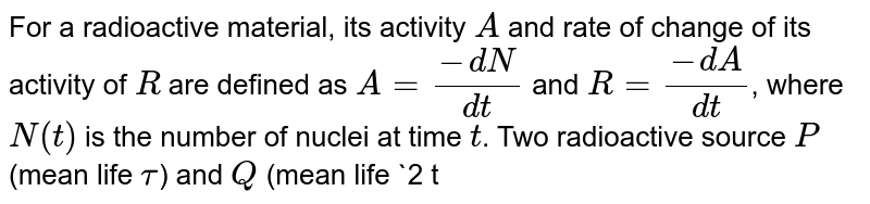 For a radioactive material, its activity `A` and rate of change of its activity of `R` are defined as `A=(-dN)/(dt)` and `R=(-dA)/(dt)`, where `N(t)` is the number of nuclei at time `t`. Two radioactive source `P` (mean life `tau`) and `Q` (mean life `2 tau`) have the same activity at `t=0`. Their rates of activities at `t=2 tau` are `R_(p)` and `R_(Q)`, respectively. If `(R_(P))/(R_(Q))=(n)/(e )`, then the value of `n` is: