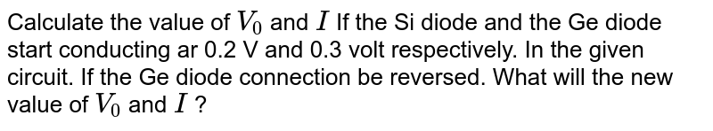 """Calculate the value of `V_(0)` and `I` If the Si diode and the Ge diode start conducting ar 0.2 V and 0.3 volt respectively. In the given circuit. If the Ge diode connection be reversed. What will the new value of `V_(0)` and `I` ? <br> <img src=""""https://d10lpgp6xz60nq.cloudfront.net/physics_images/ALN_PHY_C10(I)_S01_052_Q01.png"""" width=""""80%"""">."""