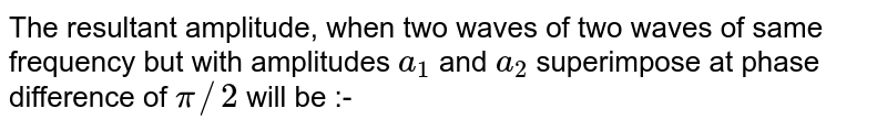 The resultant amplitude, when two waves of two waves of same frequency but with amplitudes `a_(1)` and `a_(2)` superimpose at phase difference of `pi//2` will be :-