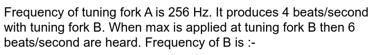 Frequency of tuning fork A is 256 Hz. It produces 4 beats/second with tuning fork B. When max is applied at tuning fork B then 6 beats/second are heard. Frequency of B is :-