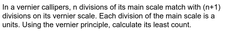 In a vernier callipers, n divisions of its main scale match with (n+1) divisions on its vernier scale. Each division of the main scale is a units. Using the vernier principle, calculate its least count.