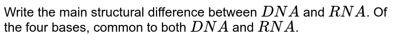 Write the main structural difference between `DNA` and `RNA`. Of the four bases, common to both `DNA` and `RNA`.