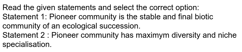 Read the given statements and select the correct option: <br> Statement 1: Pioneer community is the stable and final biotic community of an ecological succession. <br> Statement 2 : Pioneer community has maximym diversity and niche specialisation.